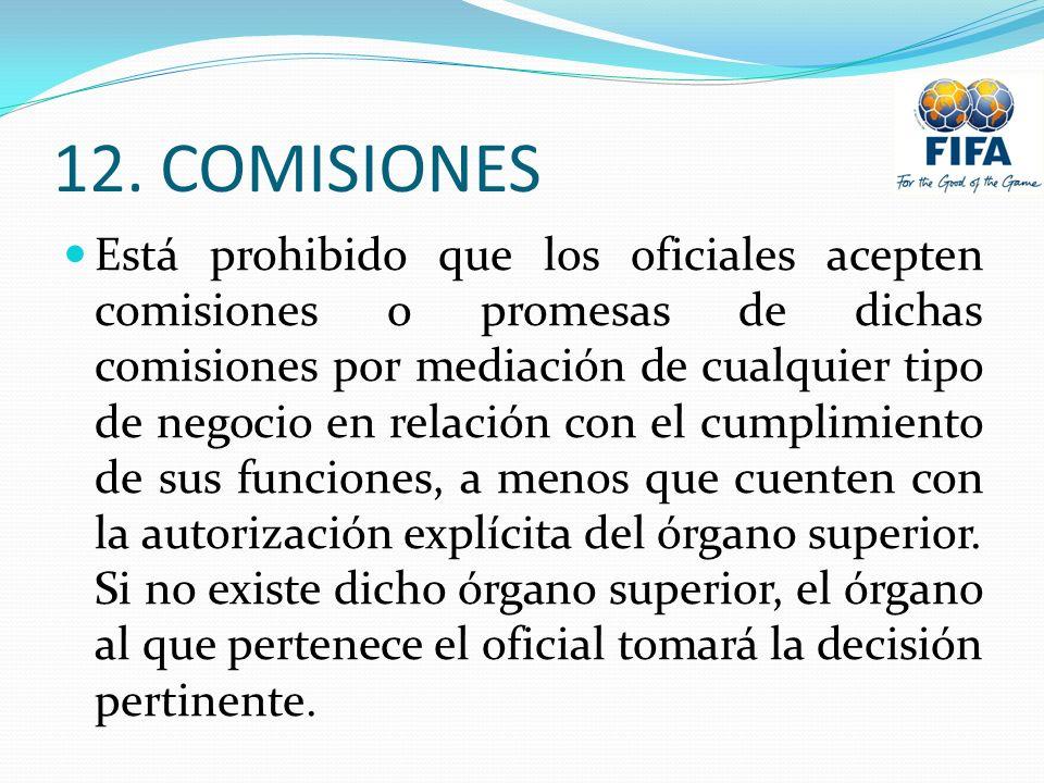 12. COMISIONES Está prohibido que los oficiales acepten comisiones o promesas de dichas comisiones por mediación de cualquier tipo de negocio en relac