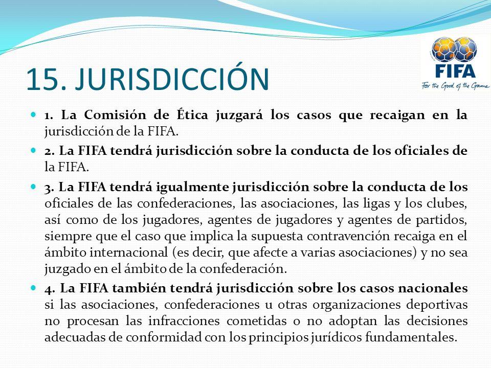 15. JURISDICCIÓN 1. La Comisión de Ética juzgará los casos que recaigan en la jurisdicción de la FIFA. 2. La FIFA tendrá jurisdicción sobre la conduct