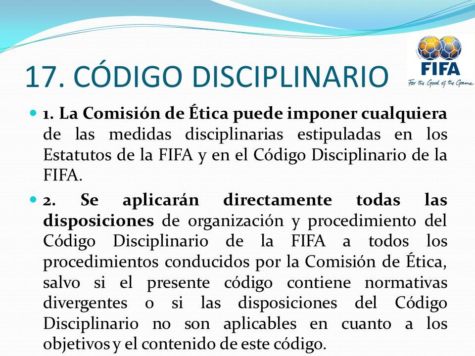 17. CÓDIGO DISCIPLINARIO 1. La Comisión de Ética puede imponer cualquiera de las medidas disciplinarias estipuladas en los Estatutos de la FIFA y en e