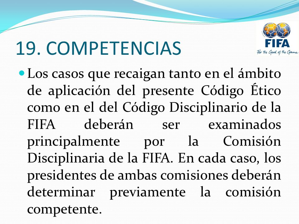 19. COMPETENCIAS Los casos que recaigan tanto en el ámbito de aplicación del presente Código Ético como en el del Código Disciplinario de la FIFA debe