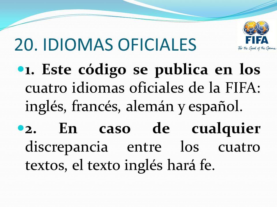 20. IDIOMAS OFICIALES 1. Este código se publica en los cuatro idiomas oficiales de la FIFA: inglés, francés, alemán y español. 2. En caso de cualquier