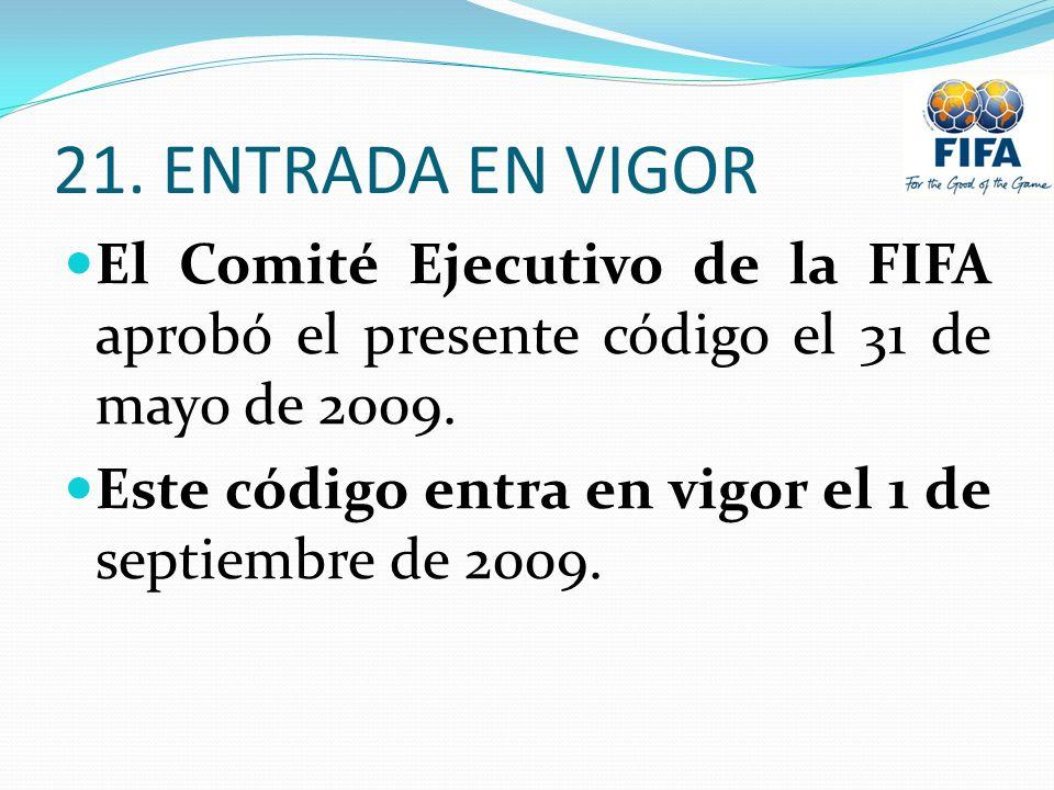 21. ENTRADA EN VIGOR El Comité Ejecutivo de la FIFA aprobó el presente código el 31 de mayo de 2009. Este código entra en vigor el 1 de septiembre de