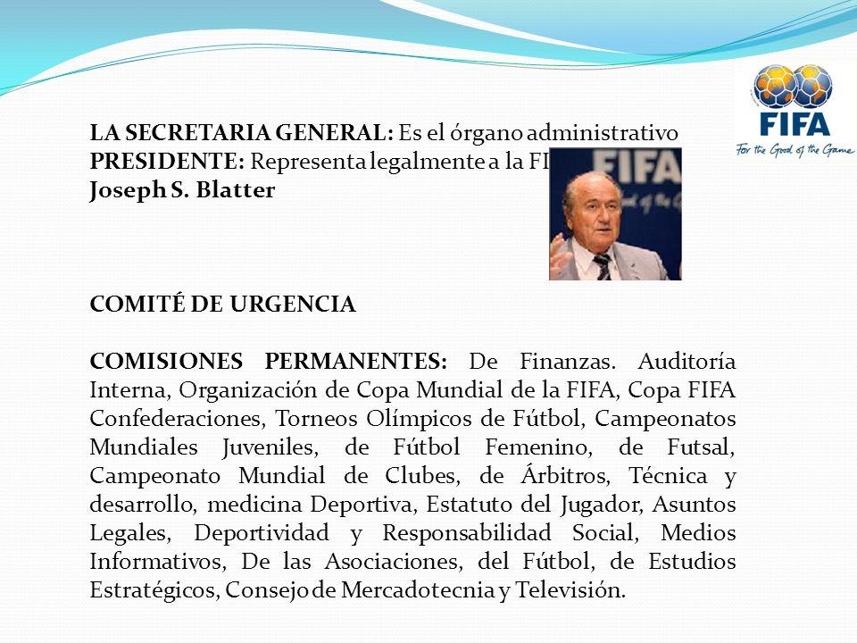 LA SECRETARIA GENERAL: Es el órgano administrativo PRESIDENTE: Representa legalmente a la FIFA Joseph S. Blatter COMITÉ DE URGENCIA COMISIONES PERMANE