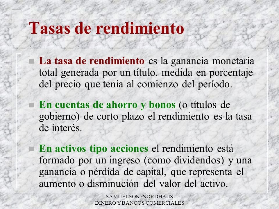 SAMUELSON -NORDHAUS DINERO Y BANCOS COMERCIALES Tasas de rendimiento n La tasa de rendimiento es la ganancia monetaria total generada por un título, m