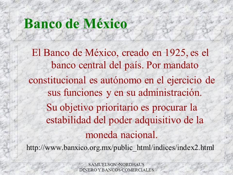 SAMUELSON -NORDHAUS DINERO Y BANCOS COMERCIALES Banco de México El Banco de México, creado en 1925, es el banco central del país. Por mandato constitu
