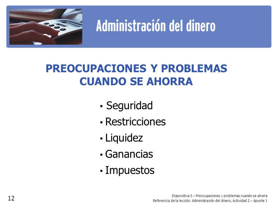 Diapositiva 3 – Preocupaciones y problemas cuando se ahorra Referencia de la lección: Administración del dinero, Actividad 2 – Apunte 1 PREOCUPACIONES