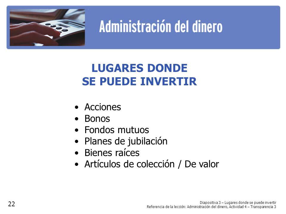 Diapositiva 3 – Lugares donde se puede invertir Referencia de la lección: Administración del dinero, Actividad 4 – Transparencia 3 LUGARES DONDE SE PU