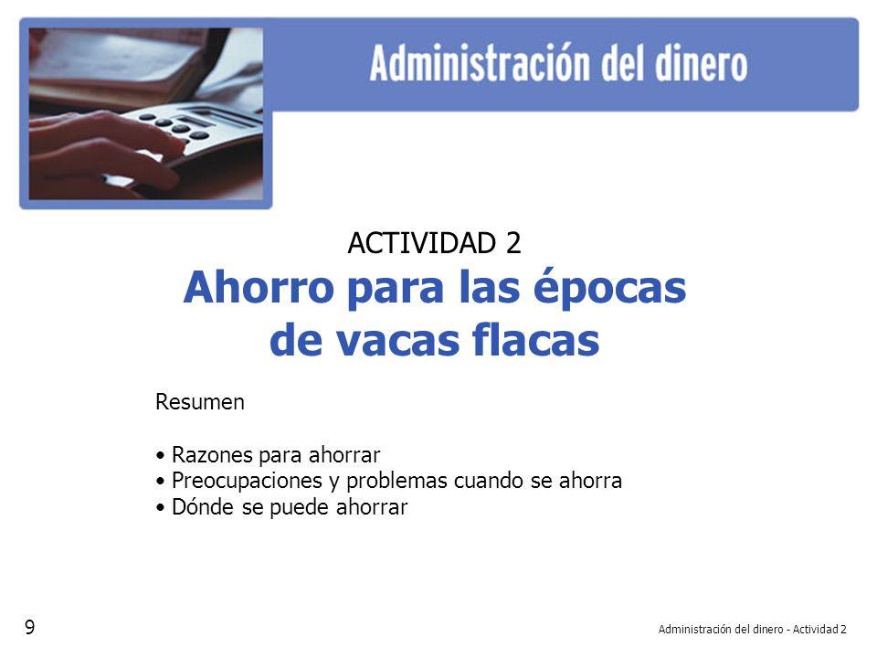 Administración del dinero - Actividad 2 ACTIVIDAD 2 Ahorro para las épocas de vacas flacas Resumen Razones para ahorrar Preocupaciones y problemas cua