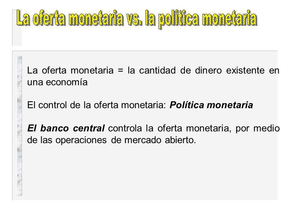 La oferta monetaria = la cantidad de dinero existente en una economía El control de la oferta monetaria: Política monetaria El banco central controla la oferta monetaria, por medio de las operaciones de mercado abierto.