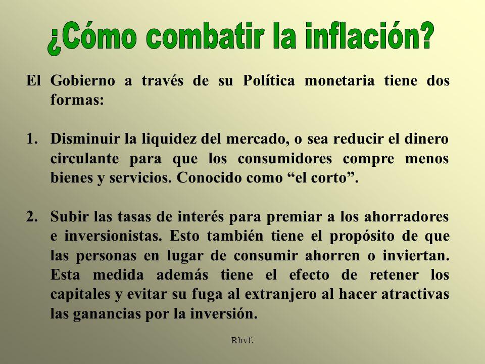 Rhvf. El Gobierno a través de su Política monetaria tiene dos formas: 1.Disminuir la liquidez del mercado, o sea reducir el dinero circulante para que