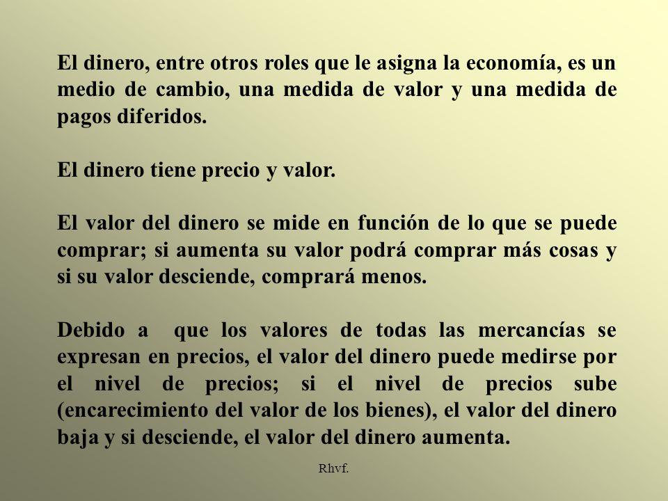 Rhvf. El dinero, entre otros roles que le asigna la economía, es un medio de cambio, una medida de valor y una medida de pagos diferidos. El dinero ti