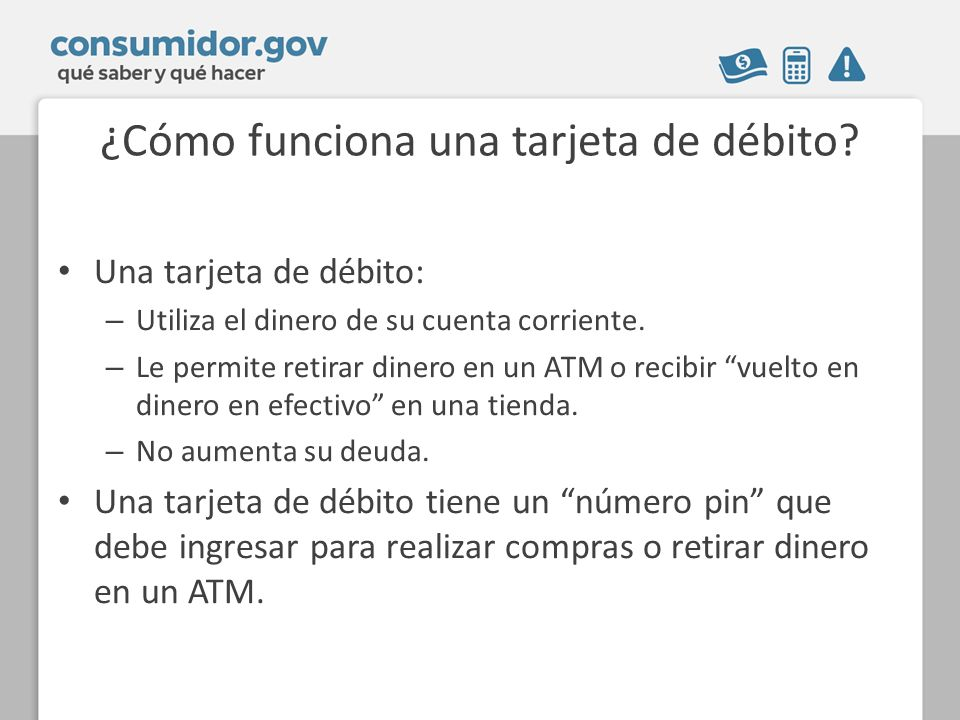 ¿Cómo funciona una tarjeta de débito? Una tarjeta de débito: – Utiliza el dinero de su cuenta corriente. – Le permite retirar dinero en un ATM o recib