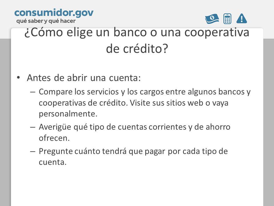 ¿Cómo elige un banco o una cooperativa de crédito? Antes de abrir una cuenta: – Compare los servicios y los cargos entre algunos bancos y cooperativas