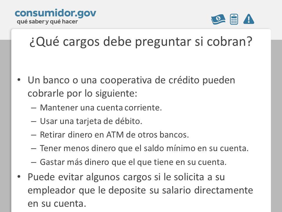 ¿Qué cargos debe preguntar si cobran? Un banco o una cooperativa de crédito pueden cobrarle por lo siguiente: – Mantener una cuenta corriente. – Usar