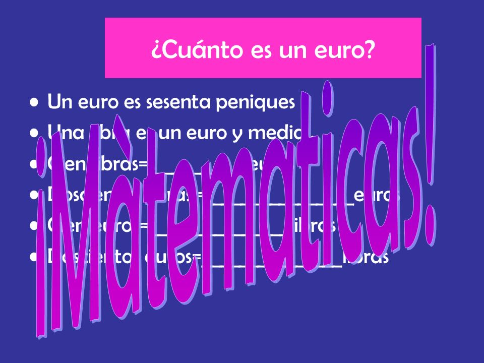 ¿Cuánto es un euro? Un euro es sesenta peniques Una libra es un euro y media… Cien libras= __________euros Doscientas libras = _______________euros Ci