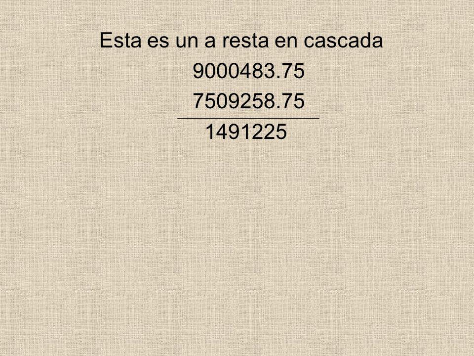 Esta es un a resta en cascada 9000483.75 7509258.75 1491225