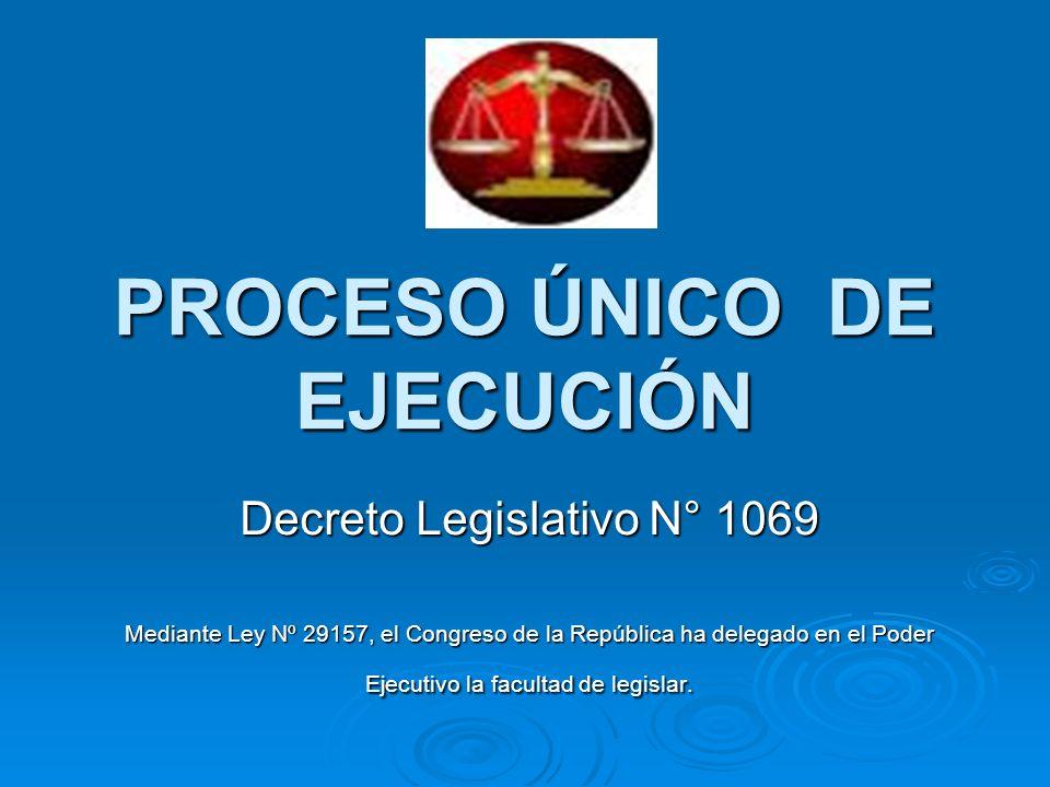 PROCESO ÚNICO DE EJECUCIÓN Decreto Legislativo N° 1069 Mediante Ley Nº 29157, el Congreso de la República ha delegado en el Poder Ejecutivo la faculta