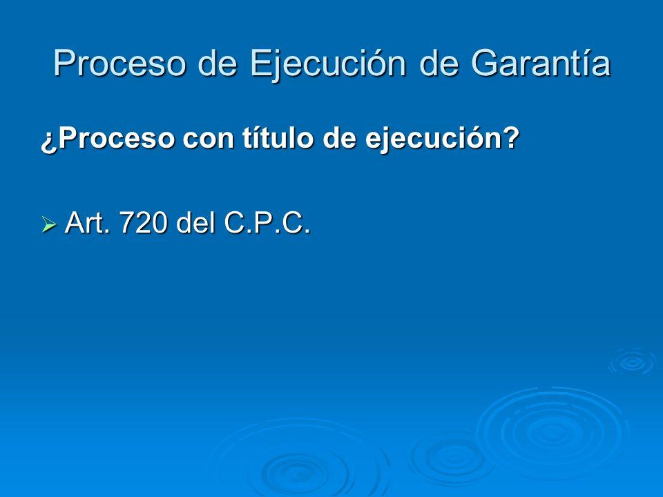 Proceso de Ejecución de Garantía ¿Proceso con título de ejecución? Art. 720 del C.P.C. Art. 720 del C.P.C.