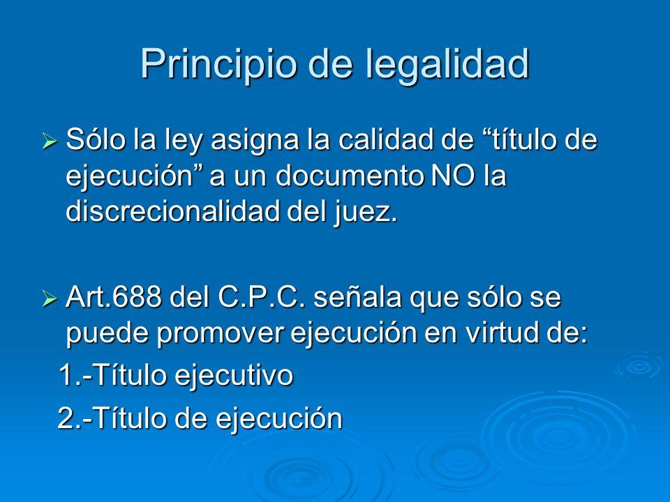 Principio de legalidad Sólo la ley asigna la calidad de título de ejecución a un documento NO la discrecionalidad del juez. Sólo la ley asigna la cali