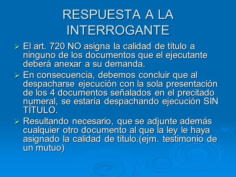 RESPUESTA A LA INTERROGANTE El art. 720 NO asigna la calidad de título a ninguno de los documentos que el ejecutante deberá anexar a su demanda. El ar