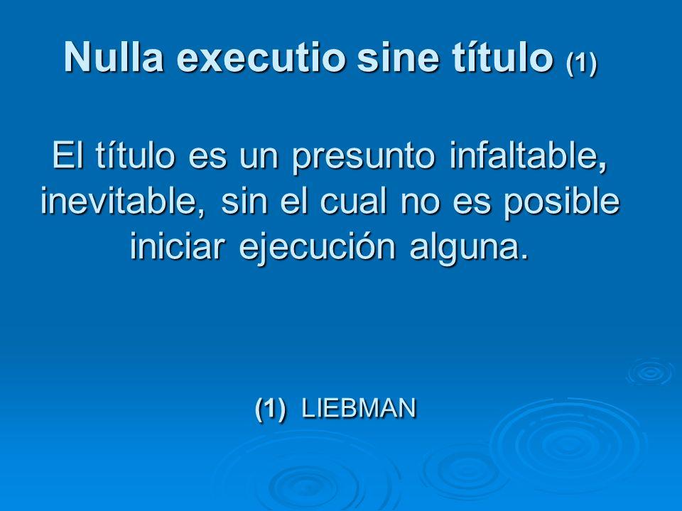 Nulla executio sine título (1) El título es un presunto infaltable, inevitable, sin el cual no es posible iniciar ejecución alguna. (1) LIEBMAN