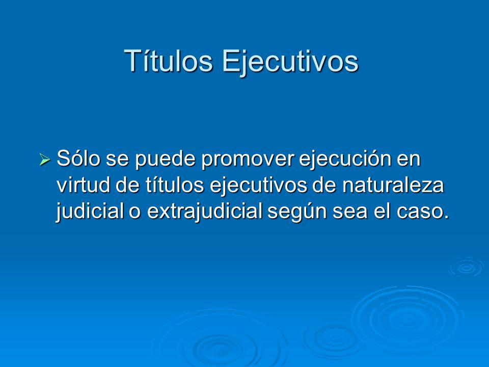 Títulos Ejecutivos Sólo se puede promover ejecución en virtud de títulos ejecutivos de naturaleza judicial o extrajudicial según sea el caso. Sólo se