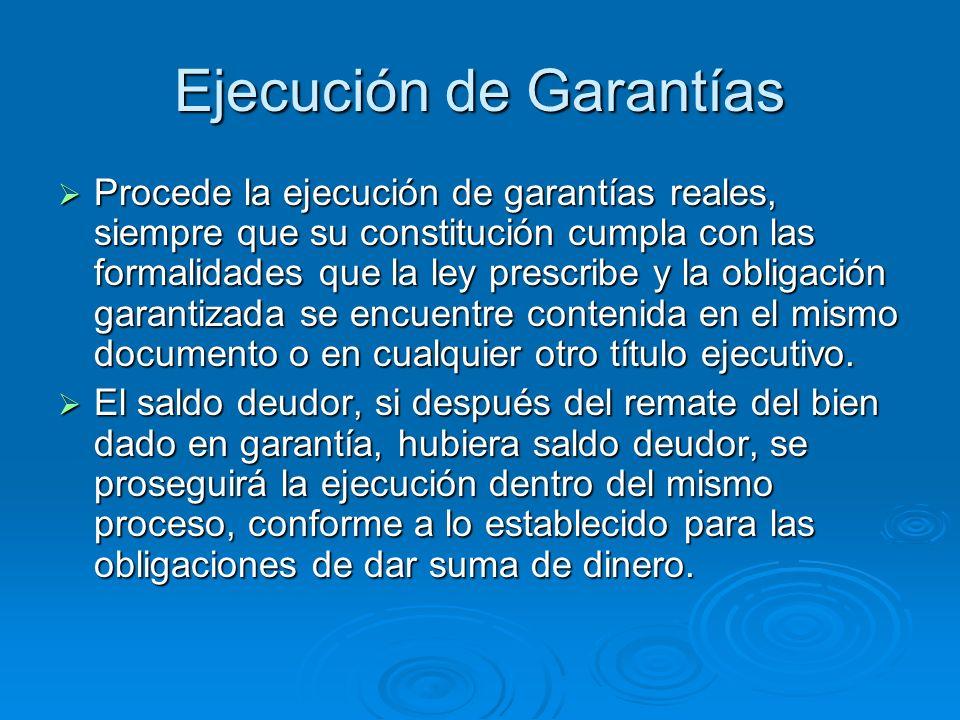 Ejecución de Garantías Procede la ejecución de garantías reales, siempre que su constitución cumpla con las formalidades que la ley prescribe y la obl