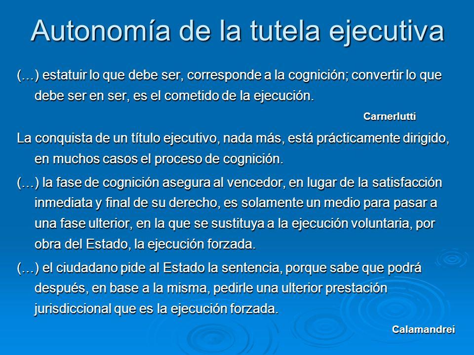 Autonomía de la tutela ejecutiva (…) estatuir lo que debe ser, corresponde a la cognición; convertir lo que debe ser en ser, es el cometido de la ejec