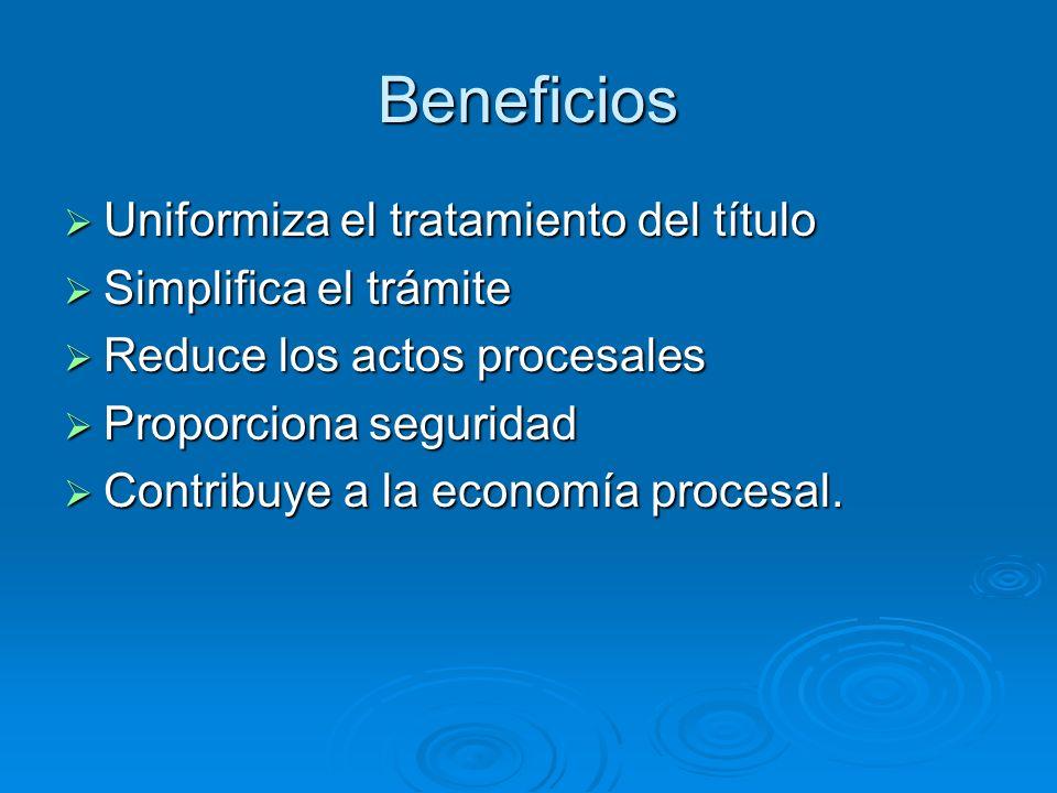 Beneficios Uniformiza el tratamiento del título Uniformiza el tratamiento del título Simplifica el trámite Simplifica el trámite Reduce los actos proc