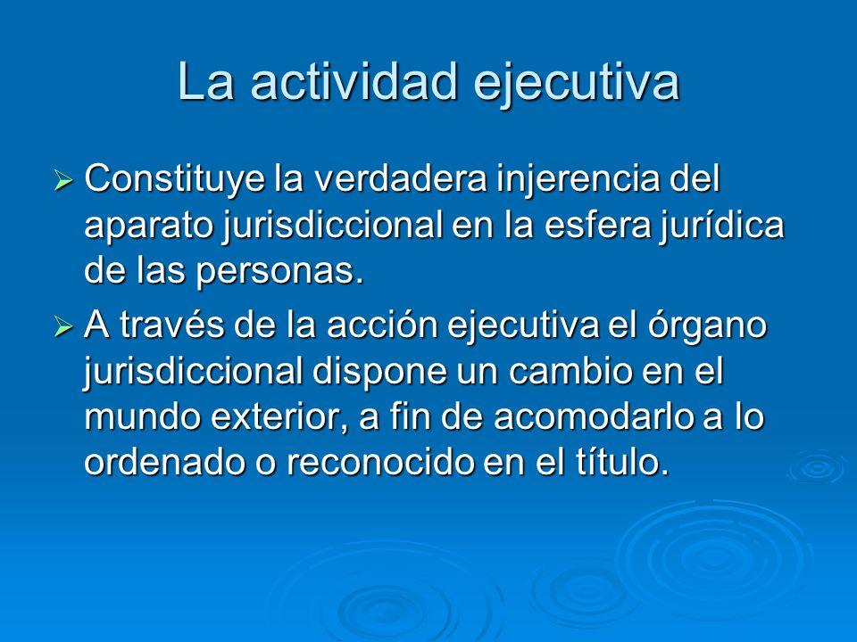 La actividad ejecutiva Constituye la verdadera injerencia del aparato jurisdiccional en la esfera jurídica de las personas. Constituye la verdadera in