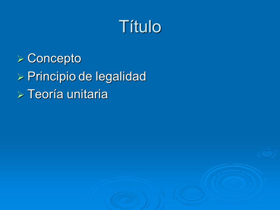 Título Concepto Concepto Principio de legalidad Principio de legalidad Teoría unitaria Teoría unitaria