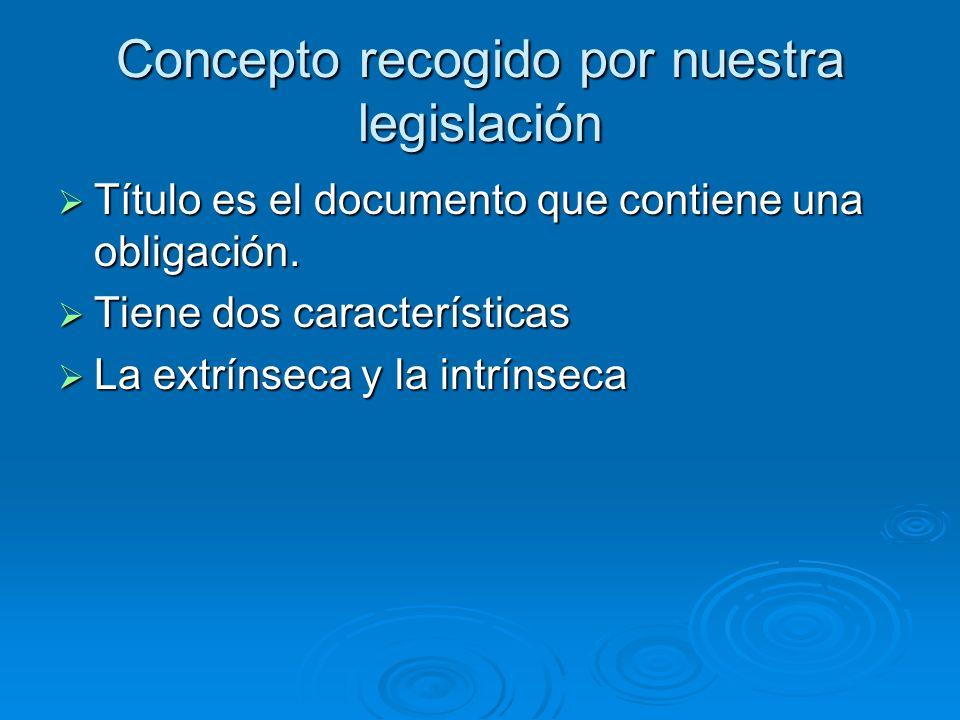Concepto recogido por nuestra legislación Título es el documento que contiene una obligación. Título es el documento que contiene una obligación. Tien