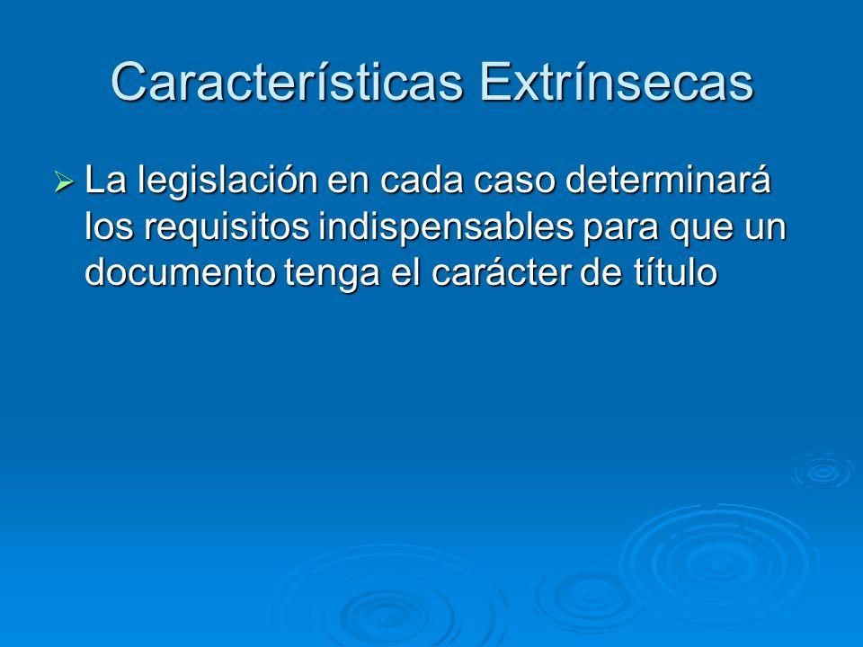 Características Extrínsecas La legislación en cada caso determinará los requisitos indispensables para que un documento tenga el carácter de título La