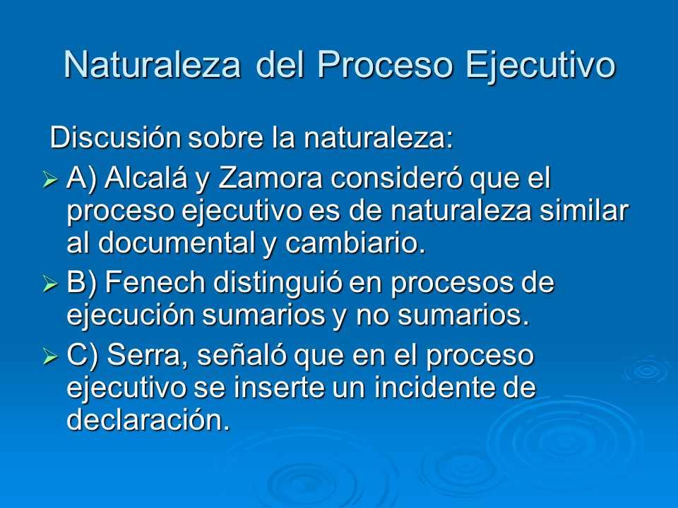 Naturaleza del Proceso Ejecutivo Discusión sobre la naturaleza: Discusión sobre la naturaleza: A) Alcalá y Zamora consideró que el proceso ejecutivo e