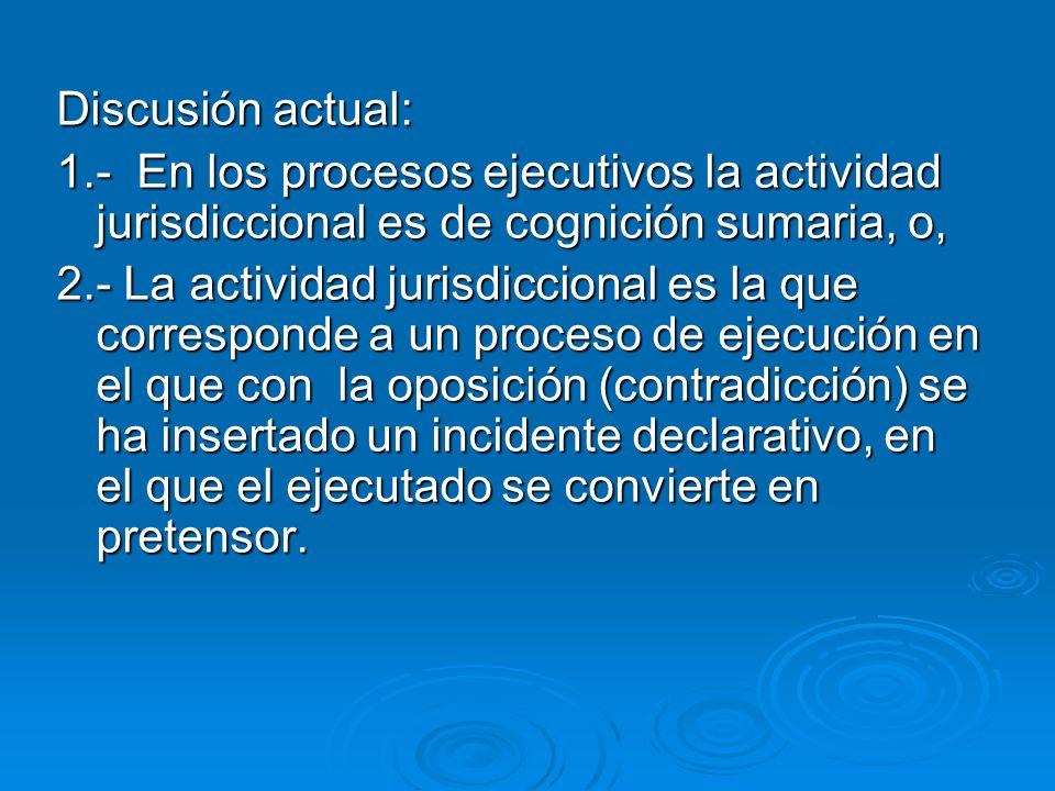 Discusión actual: 1.- En los procesos ejecutivos la actividad jurisdiccional es de cognición sumaria, o, 2.- La actividad jurisdiccional es la que cor