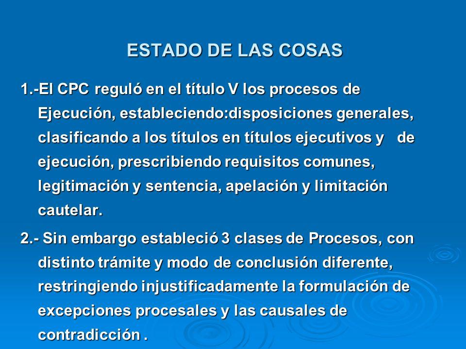 ESTADO DE LAS COSAS 1.-El CPC reguló en el título V los procesos de Ejecución, estableciendo:disposiciones generales, clasificando a los títulos en tí