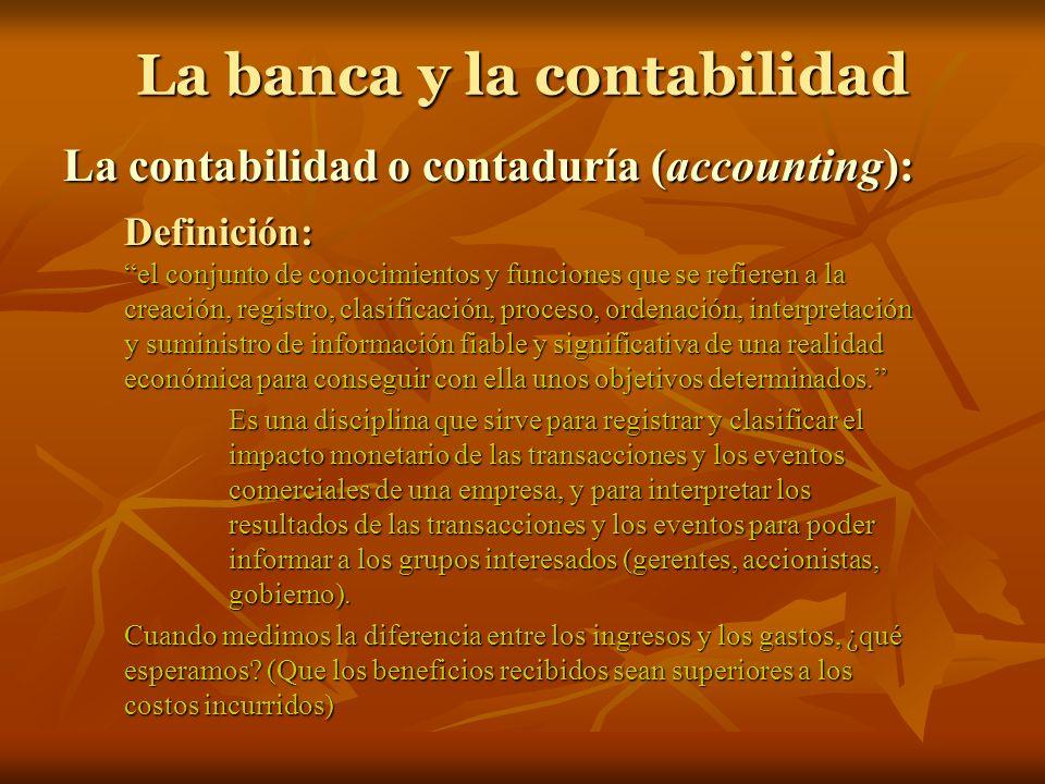 La banca y la contabilidad La contabilidad o contaduría (accounting): Definición: el conjunto de conocimientos y funciones que se refieren a la creaci