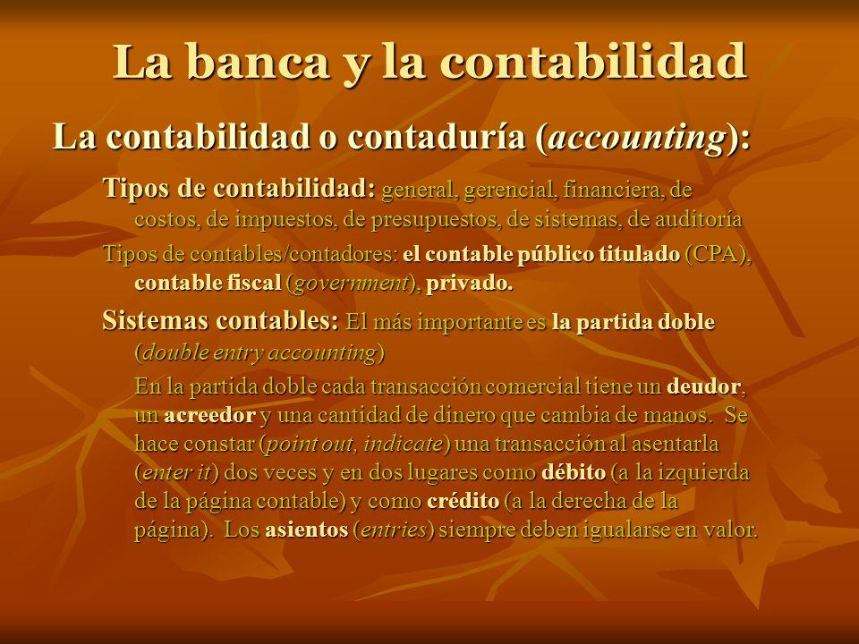 La banca y la contabilidad La contabilidad o contaduría (accounting): Tipos de contabilidad: general, gerencial, financiera, de costos, de impuestos,