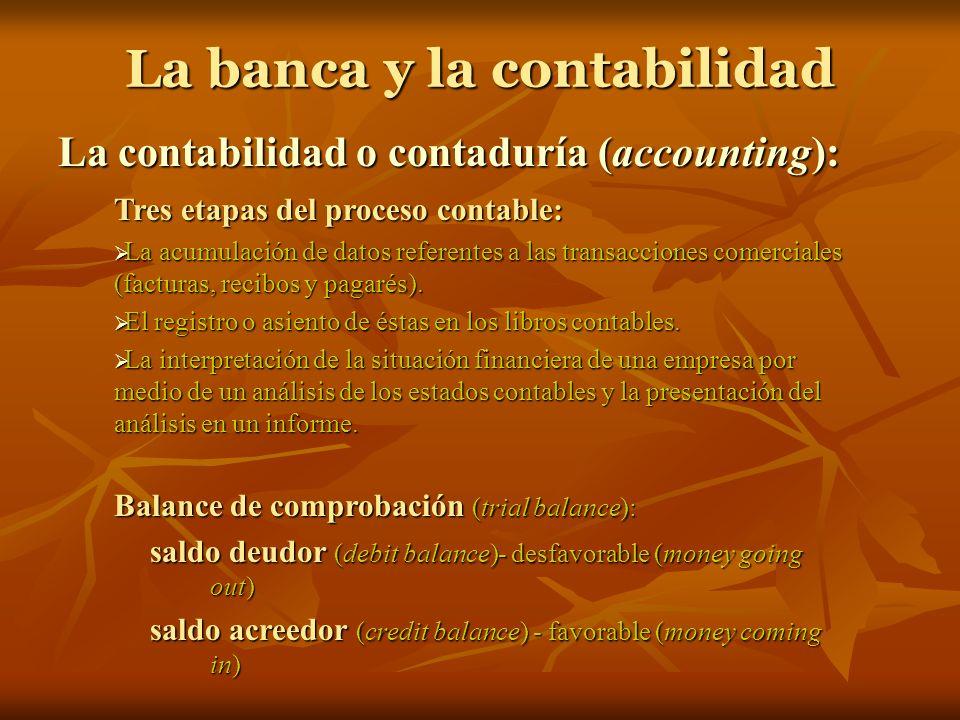 La banca y la contabilidad La contabilidad o contaduría (accounting): Tres etapas del proceso contable: La acumulación de datos referentes a las trans