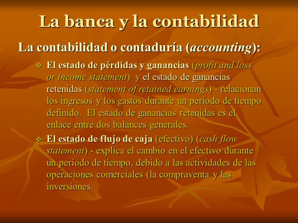 La banca y la contabilidad La contabilidad o contaduría (accounting): El estado de pérdidas y ganancias (profit and loss or income statement) y el est