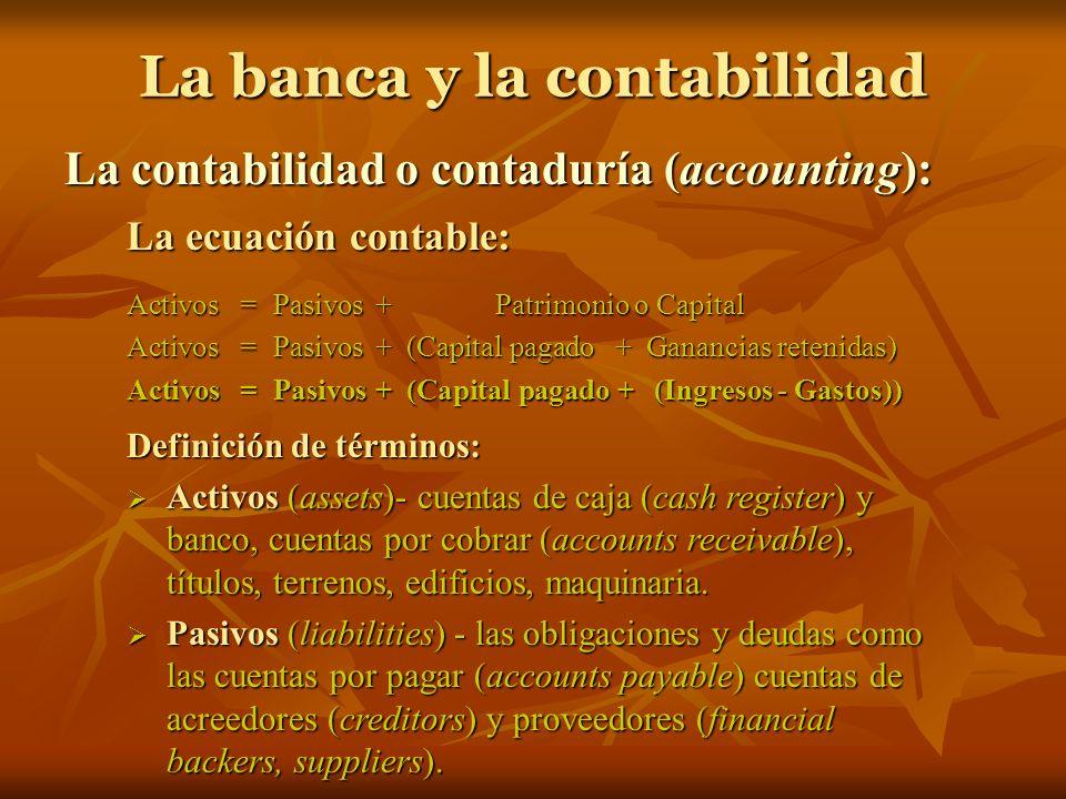 La banca y la contabilidad La contabilidad o contaduría (accounting): La ecuación contable: Activos= Pasivos + Patrimonio o Capital Activos= Pasivos +