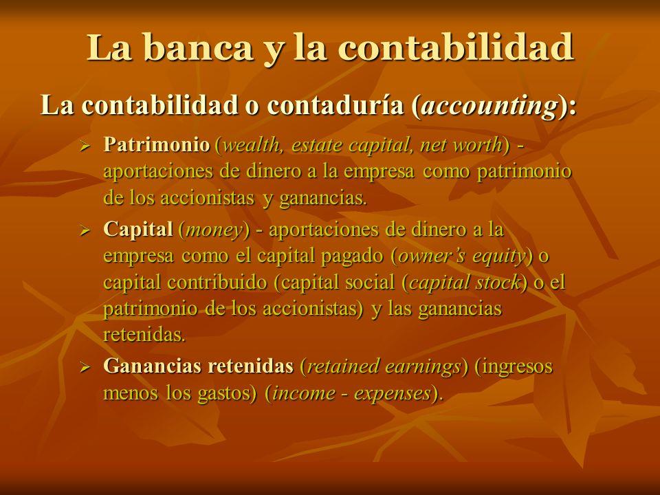 La banca y la contabilidad La contabilidad o contaduría (accounting): Patrimonio (wealth, estate capital, net worth) - aportaciones de dinero a la emp