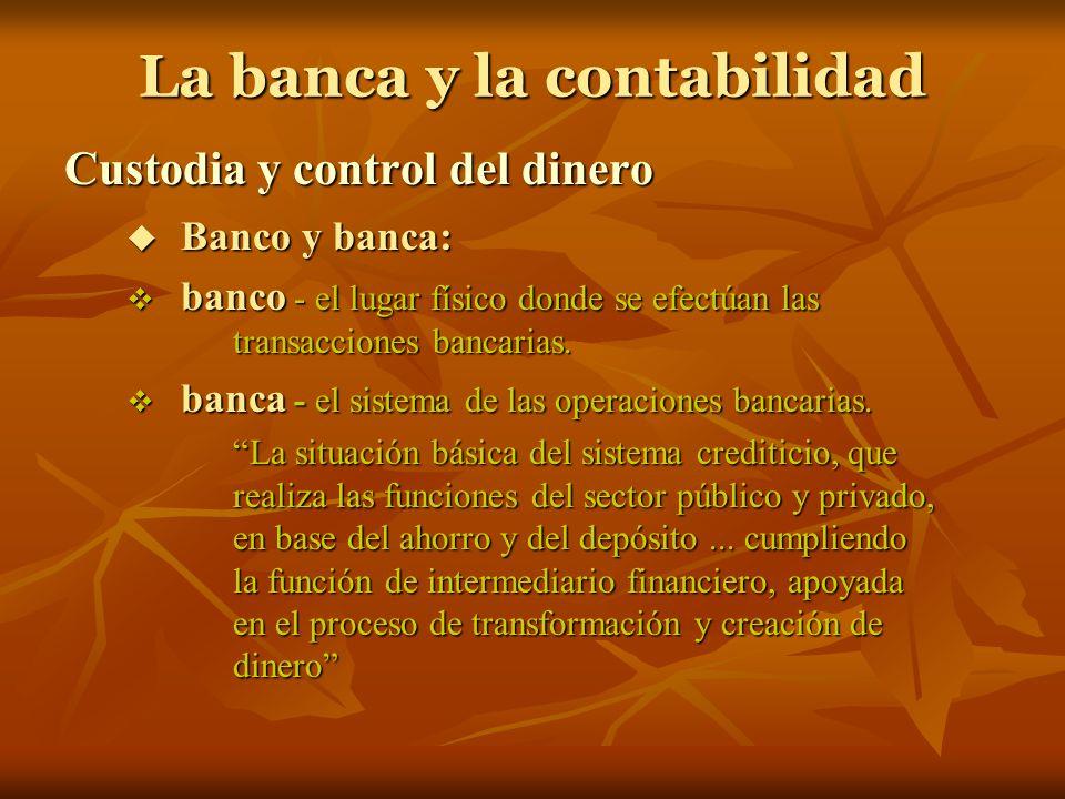 La banca y la contabilidad Custodia y control del dinero Banco y banca: Banco y banca: banco - el lugar físico donde se efectúan las transacciones ban