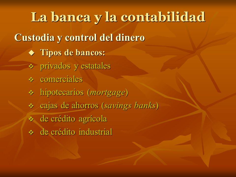 La banca y la contabilidad Custodia y control del dinero Tipos de bancos: Tipos de bancos: privados y estatales privados y estatales comerciales comer