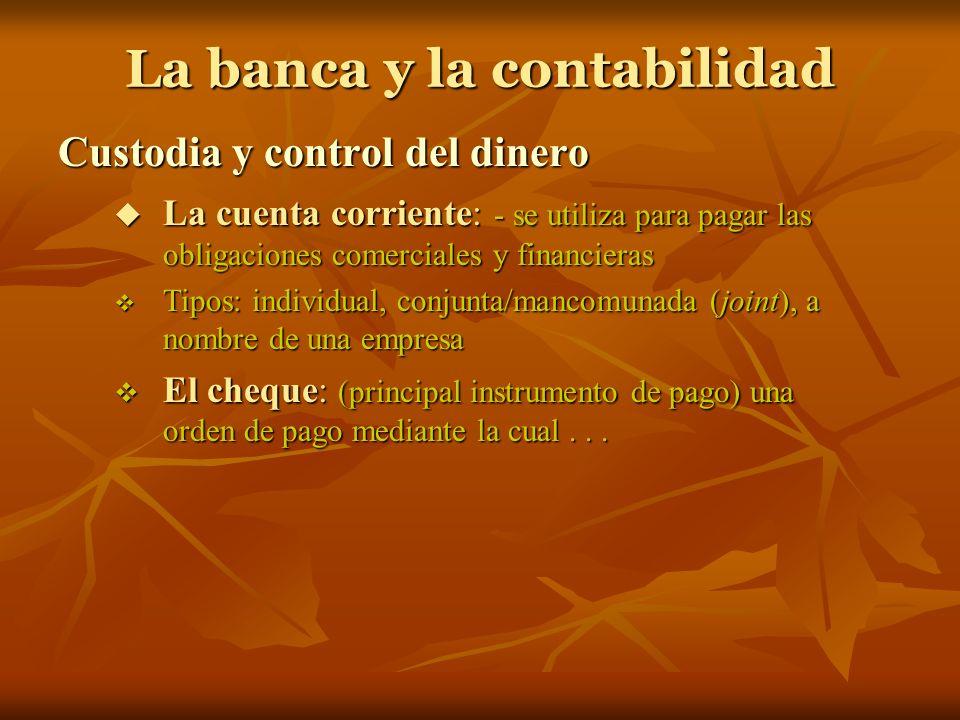 La banca y la contabilidad Custodia y control del dinero La cuenta corriente: - se utiliza para pagar las obligaciones comerciales y financieras La cu