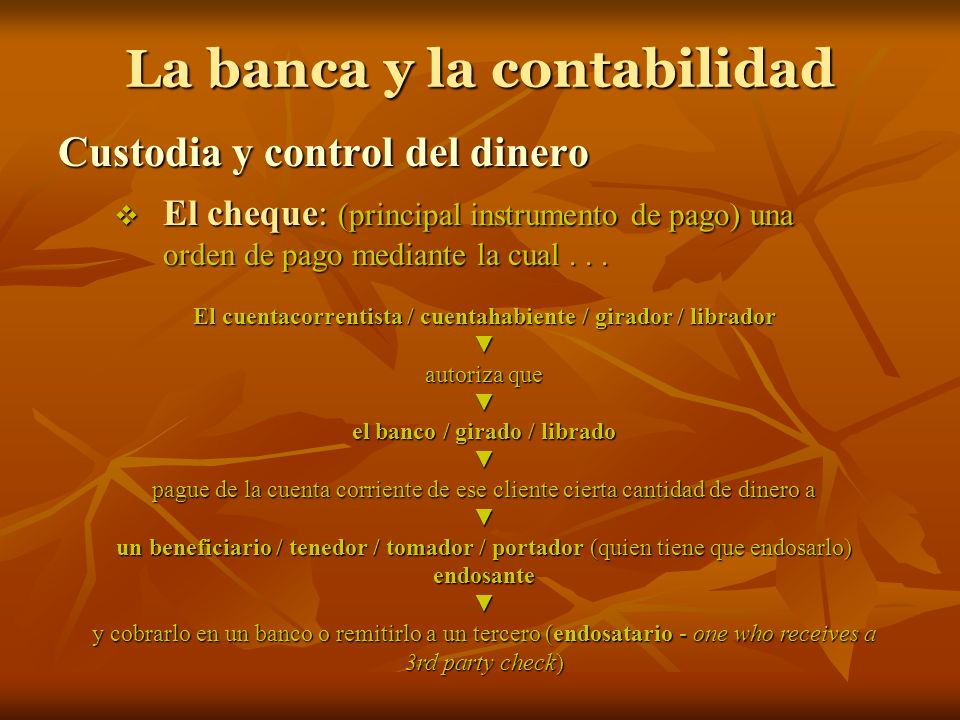 La banca y la contabilidad Custodia y control del dinero El cheque: (principal instrumento de pago) una orden de pago mediante la cual... El cheque: (
