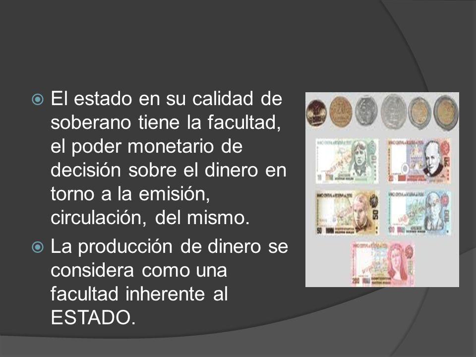 El estado en su calidad de soberano tiene la facultad, el poder monetario de decisión sobre el dinero en torno a la emisión, circulación, del mismo. L
