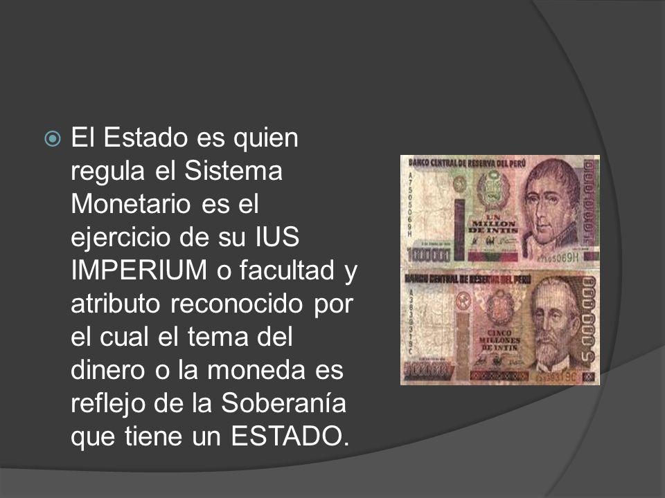 El Estado es quien regula el Sistema Monetario es el ejercicio de su IUS IMPERIUM o facultad y atributo reconocido por el cual el tema del dinero o la