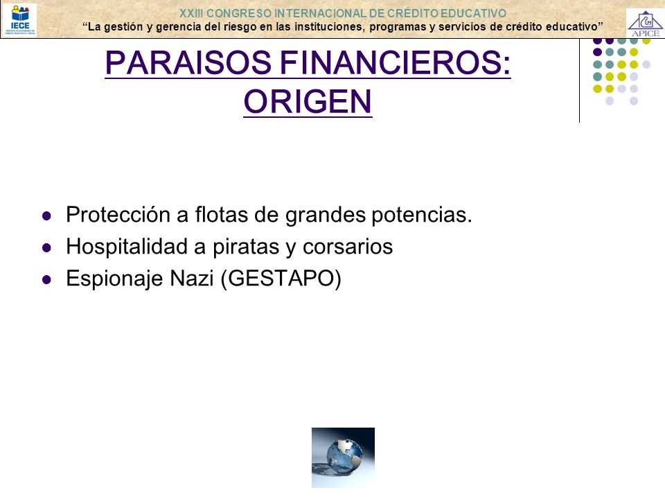 PARAISOS FINANCIEROS: ORIGEN Protección a flotas de grandes potencias. Hospitalidad a piratas y corsarios Espionaje Nazi (GESTAPO) XXIII CONGRESO INTE