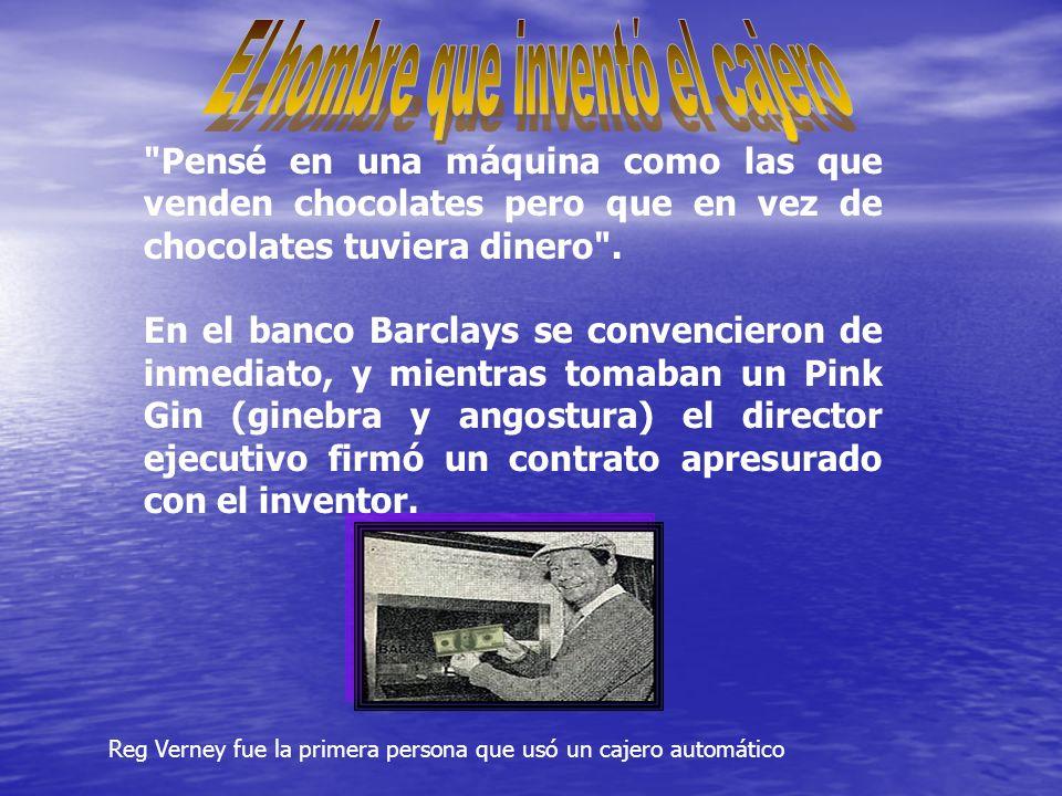 Reg Verney fue la primera persona que usó un cajero automático Pensé en una máquina como las que venden chocolates pero que en vez de chocolates tuviera dinero .